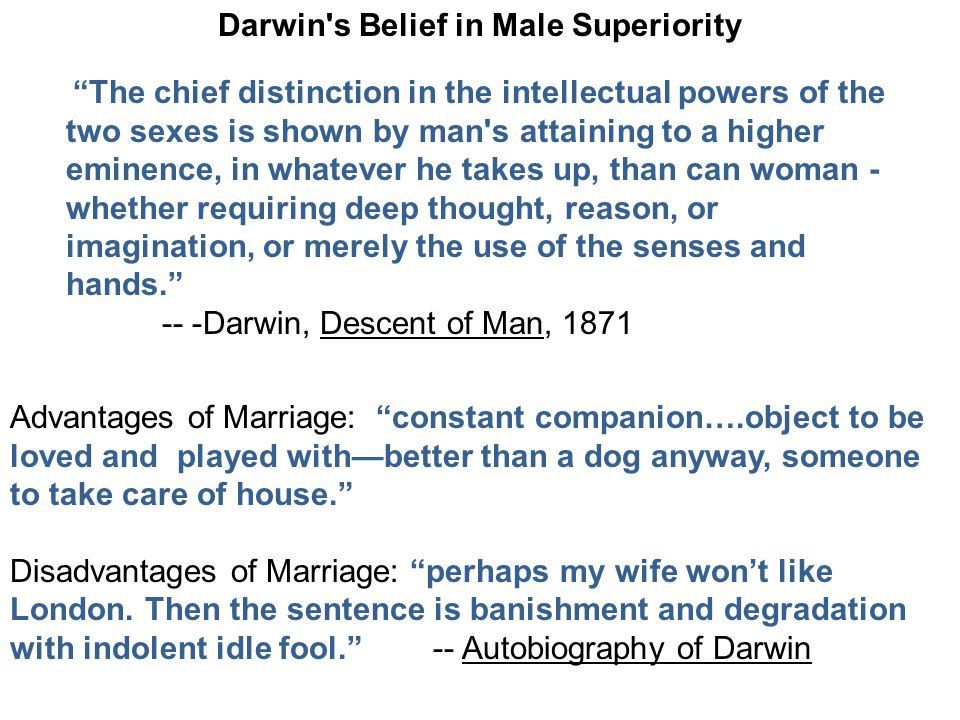 Darwin s Belief in Male Superiority The chief distinction in the intellectual powers of the two sexes is shown by man s attaining to a higher eminence, in whatever he takes up, than can woman - whether requiring deep thought, reason, or imagination, or merely the use of the senses and hands. -- -Darwin, Descent of Man, 1871 Advantages of Marriage: constant companion….object to be loved and played with—better than a dog anyway, someone to take care of house. Disadvantages of Marriage: perhaps my wife won't like London.