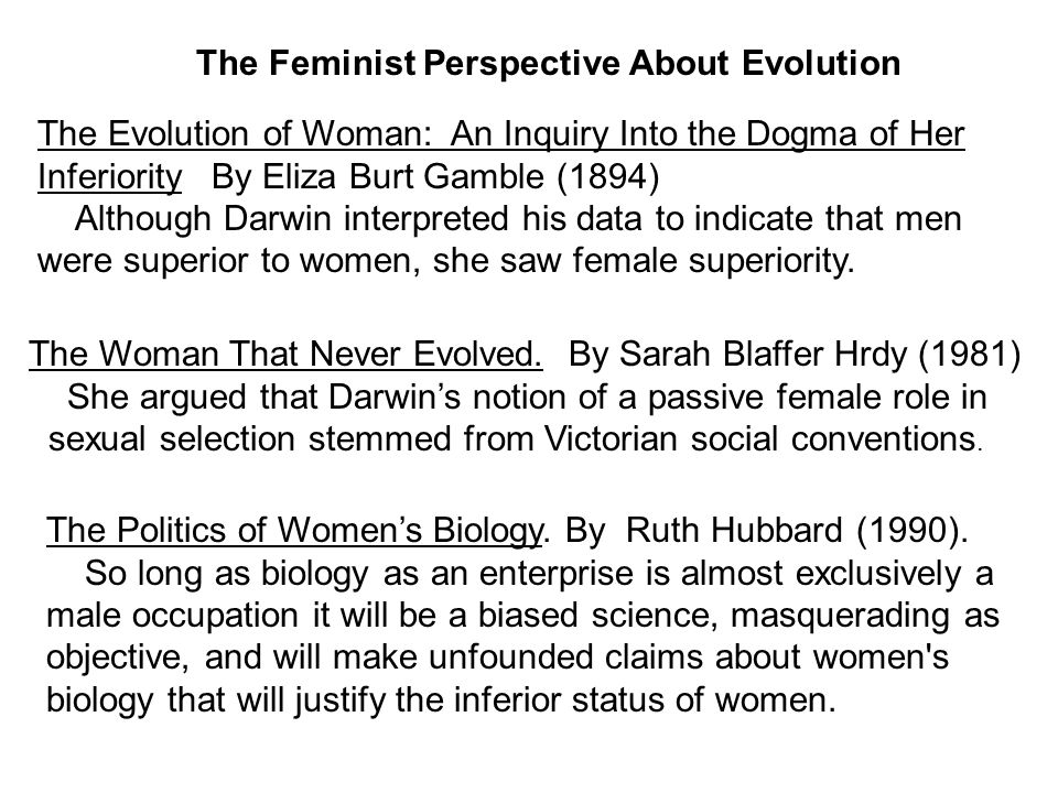 The Feminist Perspective About Evolution The Evolution of Woman: An Inquiry Into the Dogma of Her Inferiority By Eliza Burt Gamble (1894) Although Darwin interpreted his data to indicate that men were superior to women, she saw female superiority.