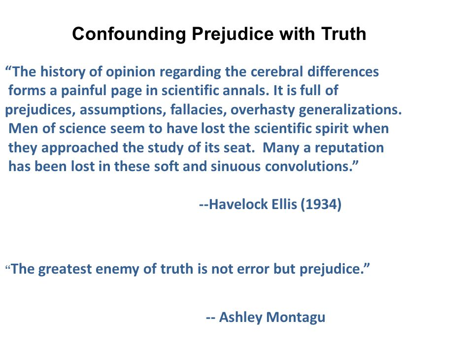 Confounding Prejudice with Truth The history of opinion regarding the cerebral differences forms a painful page in scientific annals.