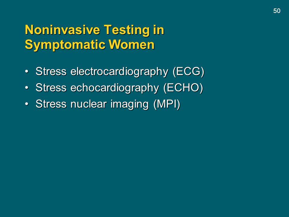 50 Noninvasive Testing in Symptomatic Women Stress electrocardiography (ECG)Stress electrocardiography (ECG) Stress echocardiography (ECHO)Stress echo