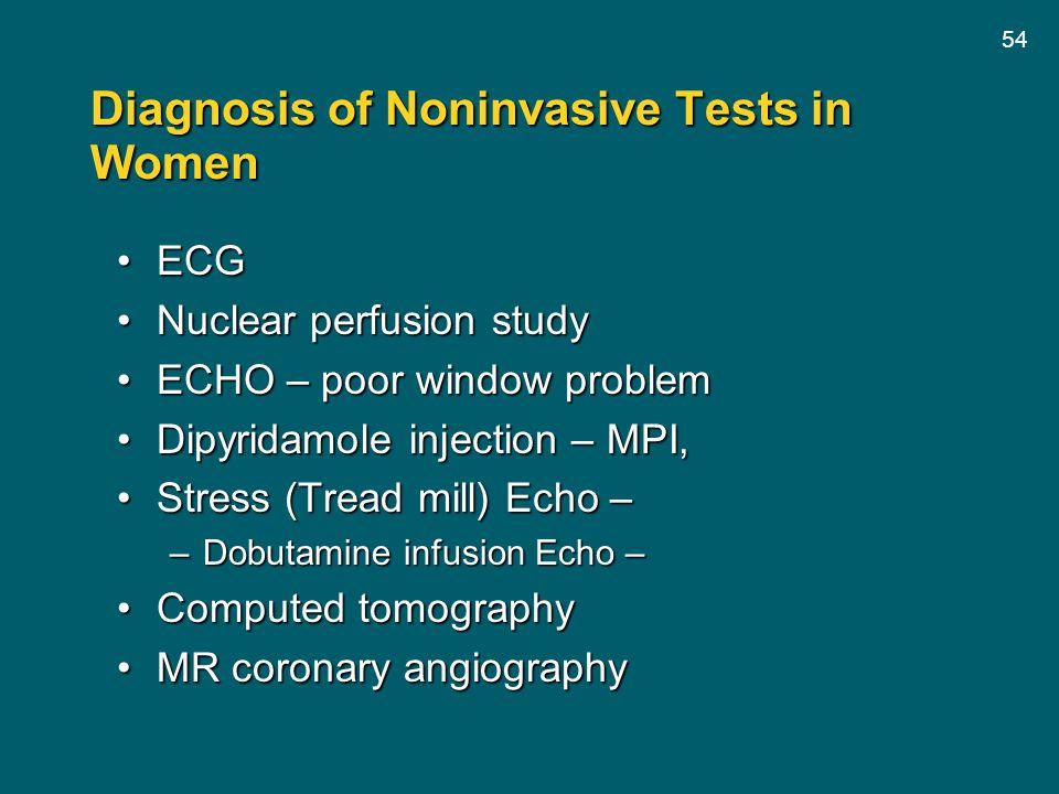 54 Diagnosis of Noninvasive Tests in Women ECGECG Nuclear perfusion studyNuclear perfusion study ECHO – poor window problemECHO – poor window problem