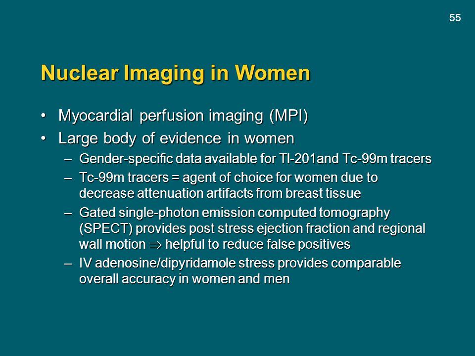 55 Nuclear Imaging in Women Myocardial perfusion imaging (MPI)Myocardial perfusion imaging (MPI) Large body of evidence in womenLarge body of evidence