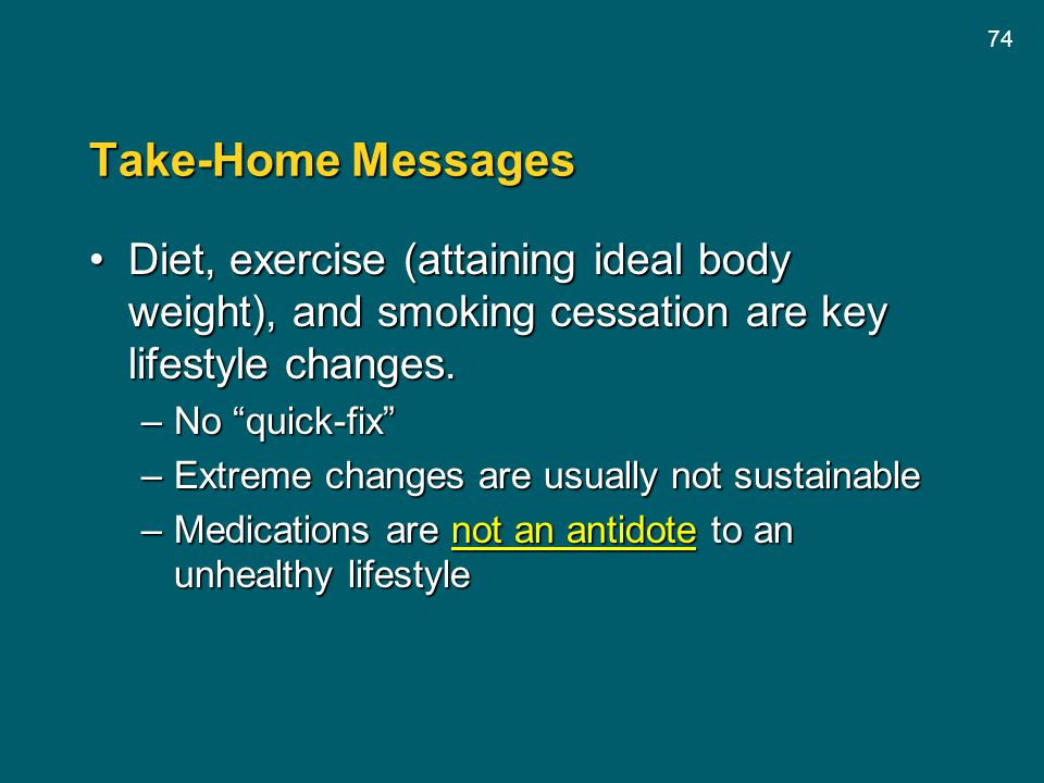 74 Take-Home Messages Diet, exercise (attaining ideal body weight), and smoking cessation are key lifestyle changes.Diet, exercise (attaining ideal bo
