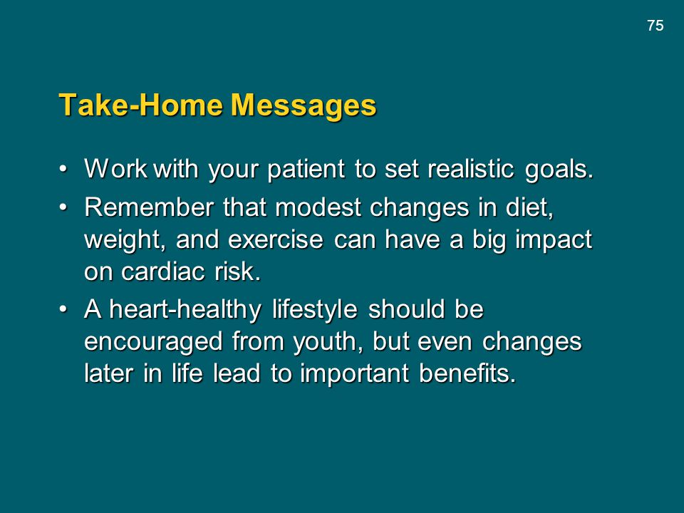 75 Take-Home Messages Work with your patient to set realistic goals.Work with your patient to set realistic goals. Remember that modest changes in die
