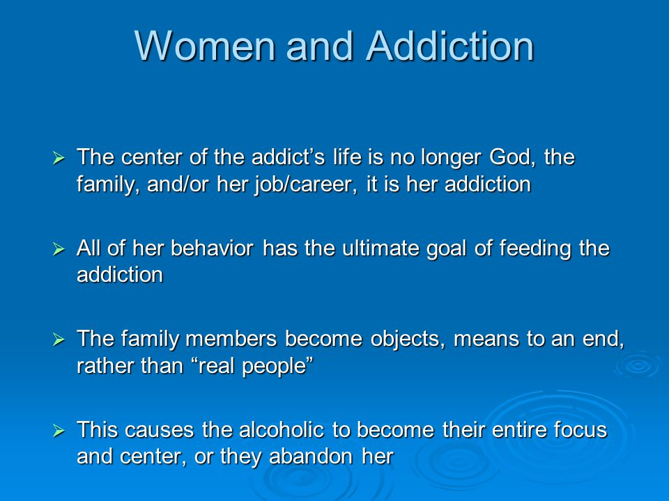Women and Addiction  The center of the addict's life is no longer God, the family, and/or her job/career, it is her addiction  All of her behavior has the ultimate goal of feeding the addiction  The family members become objects, means to an end, rather than real people  This causes the alcoholic to become their entire focus and center, or they abandon her