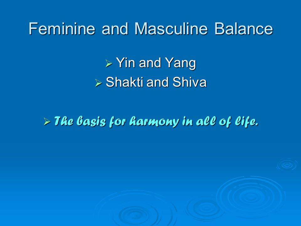 Feminine and Masculine Balance  Yin and Yang  Shakti and Shiva  The basis for harmony in all of life.