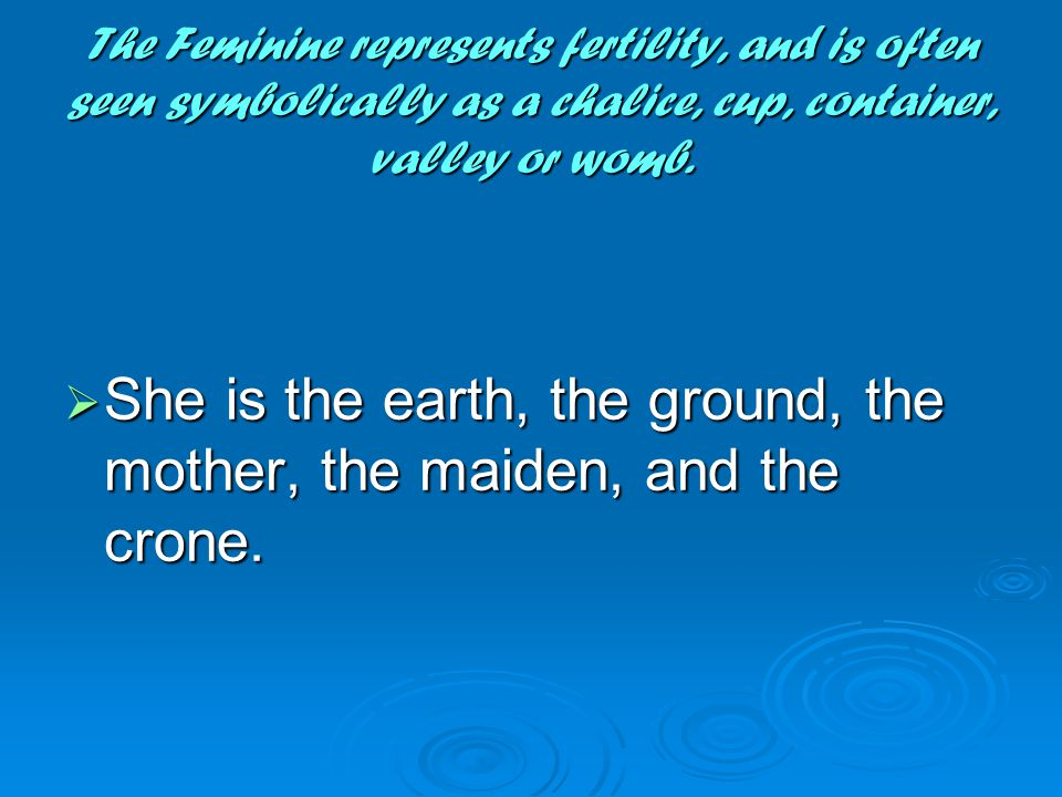 The Feminine represents fertility, and is often seen symbolically as a chalice, cup, container, valley or womb.