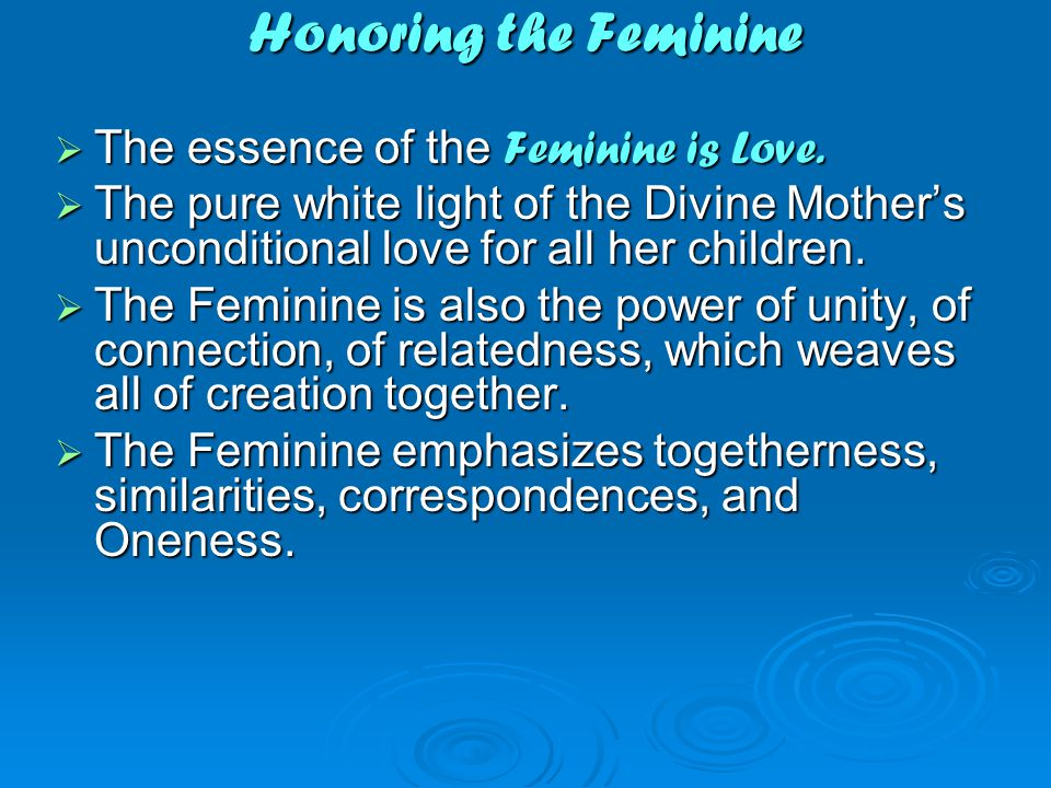 Honoring the Feminine  The essence of the Feminine is Love.
