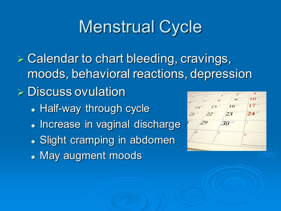 Menstrual Cycle  Calendar to chart bleeding, cravings, moods, behavioral reactions, depression  Discuss ovulation Half-way through cycle Half-way through cycle Increase in vaginal discharge Increase in vaginal discharge Slight cramping in abdomen Slight cramping in abdomen May augment moods May augment moods