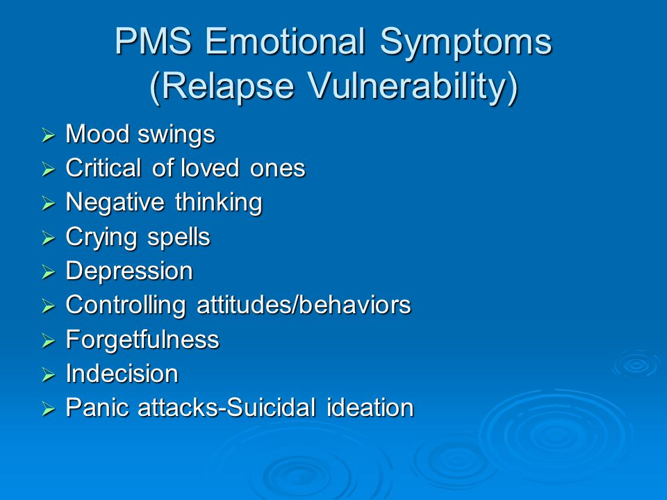 PMS Emotional Symptoms (Relapse Vulnerability)  Mood swings  Critical of loved ones  Negative thinking  Crying spells  Depression  Controlling attitudes/behaviors  Forgetfulness  Indecision  Panic attacks-Suicidal ideation