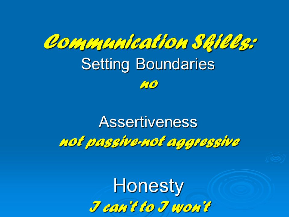 Communication Skills: Setting Boundaries no Assertiveness not passive-not aggressive Honesty I can't to I won't