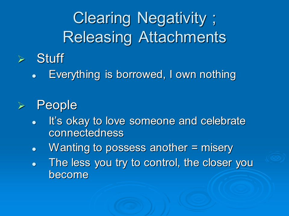 Clearing Negativity ; Releasing Attachments  Stuff Everything is borrowed, I own nothing Everything is borrowed, I own nothing  People It's okay to love someone and celebrate connectedness It's okay to love someone and celebrate connectedness Wanting to possess another = misery Wanting to possess another = misery The less you try to control, the closer you become The less you try to control, the closer you become