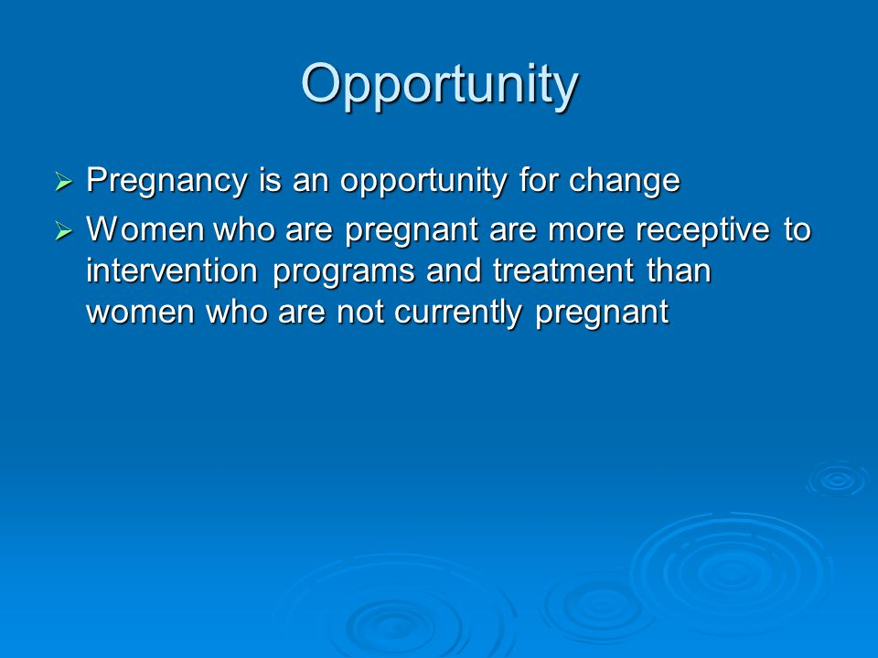 Opportunity  Pregnancy is an opportunity for change  Women who are pregnant are more receptive to intervention programs and treatment than women who are not currently pregnant