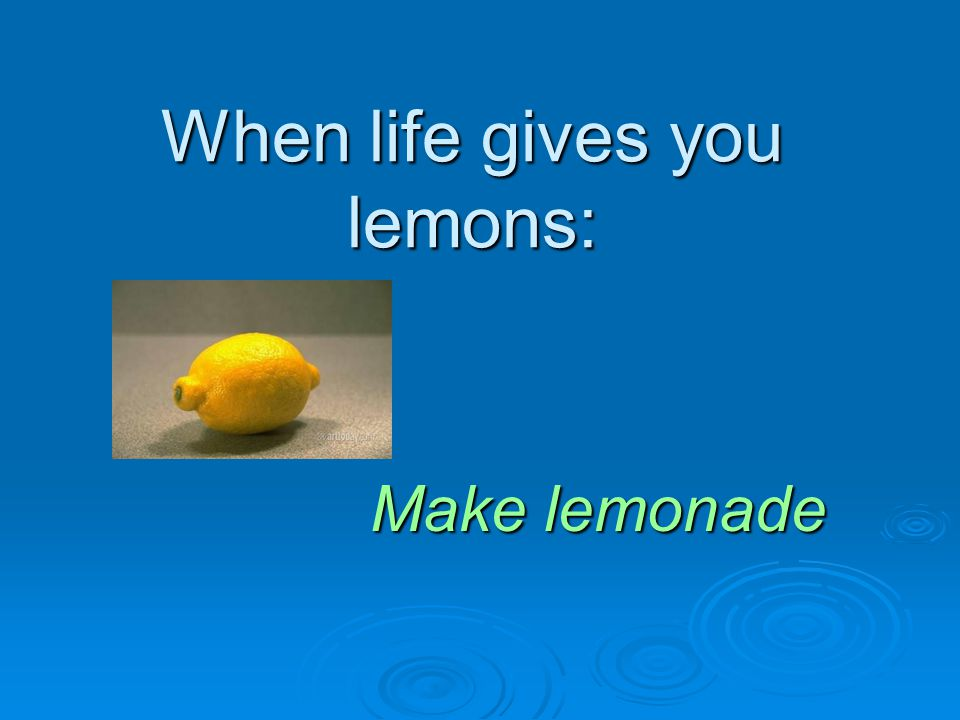 When life gives you lemons: Make lemonade