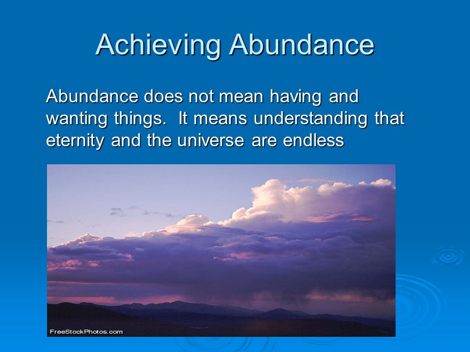 Achieving Abundance Abundance does not mean having and wanting things.