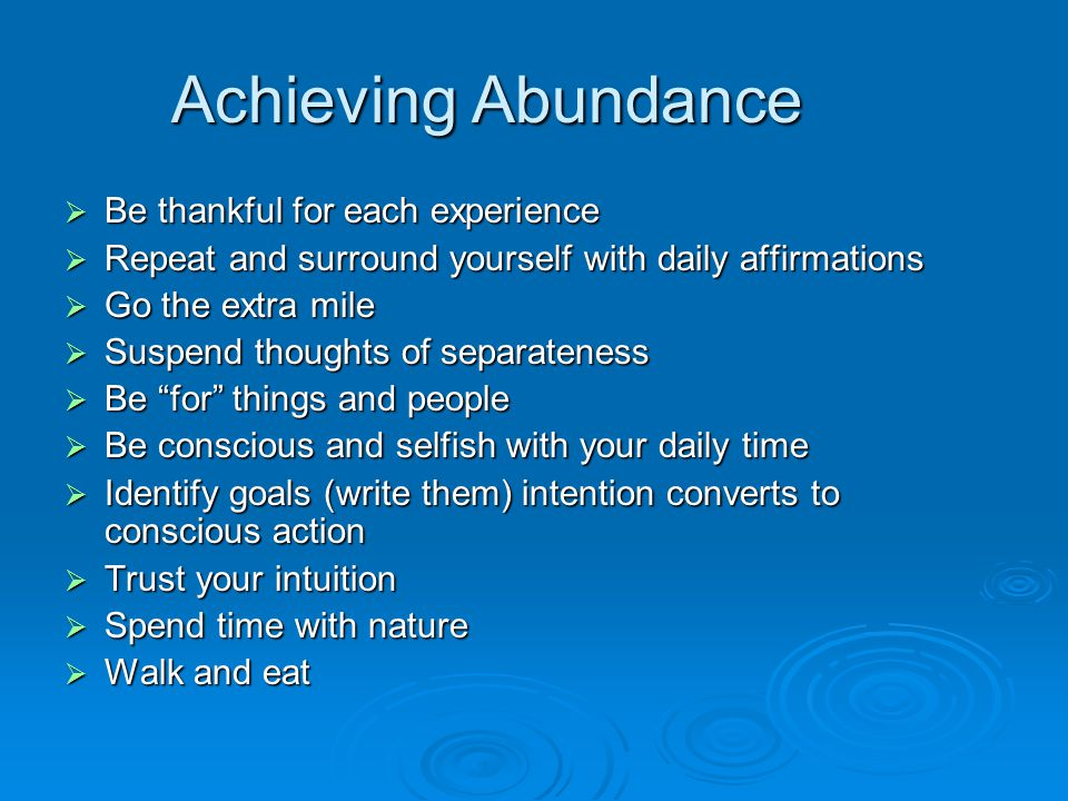  Be thankful for each experience  Repeat and surround yourself with daily affirmations  Go the extra mile  Suspend thoughts of separateness  Be for things and people  Be conscious and selfish with your daily time  Identify goals (write them) intention converts to conscious action  Trust your intuition  Spend time with nature  Walk and eat Achieving Abundance