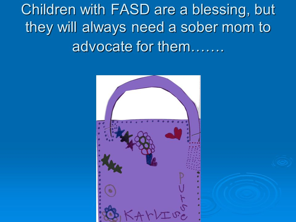 Children with FASD are a blessing, but they will always need a sober mom to advocate for them…….