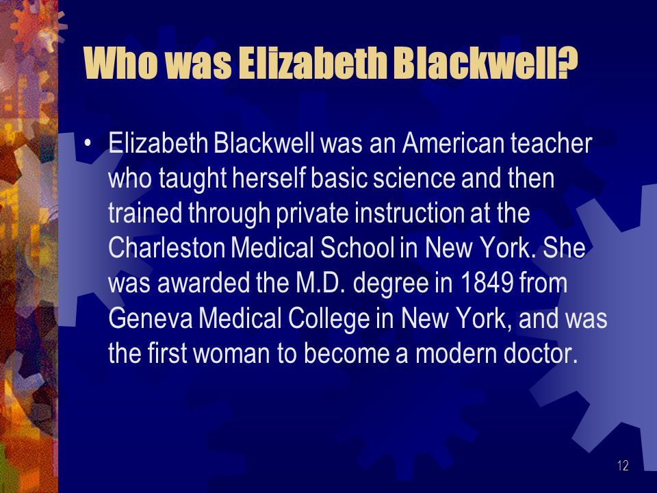 12 Who was Elizabeth Blackwell? Elizabeth Blackwell was an American teacher who taught herself basic science and then trained through private instruct