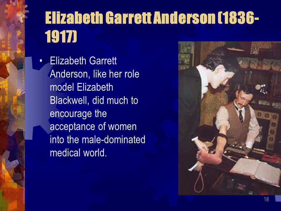 18 Elizabeth Garrett Anderson (1836- 1917) Elizabeth Garrett Anderson, like her role model Elizabeth Blackwell, did much to encourage the acceptance o
