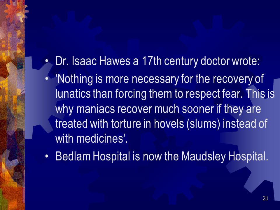 28 Dr. Isaac Hawes a 17th century doctor wrote: 'Nothing is more necessary for the recovery of lunatics than forcing them to respect fear. This is why