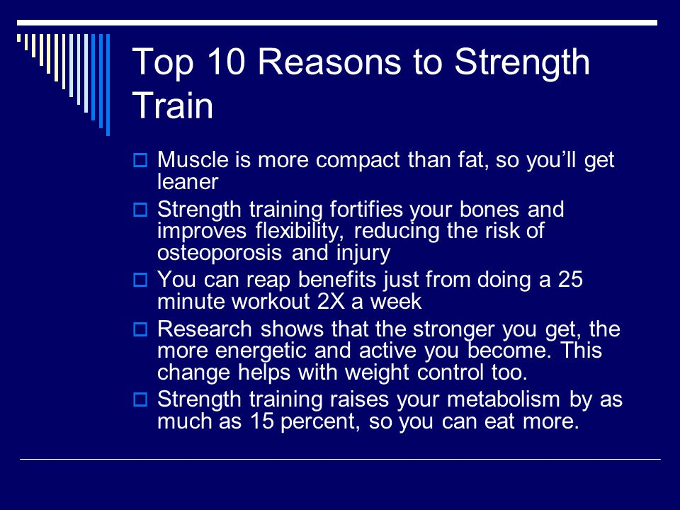 Top 10 Reasons to Strength Train  Muscle is more compact than fat, so you'll get leaner  Strength training fortifies your bones and improves flexibility, reducing the risk of osteoporosis and injury  You can reap benefits just from doing a 25 minute workout 2X a week  Research shows that the stronger you get, the more energetic and active you become.