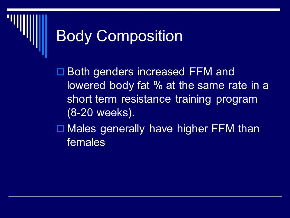 Body Composition  Both genders increased FFM and lowered body fat % at the same rate in a short term resistance training program (8-20 weeks).