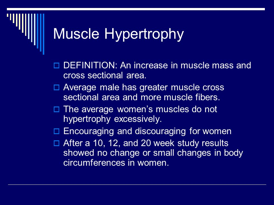 Muscle Hypertrophy  DEFINITION: An increase in muscle mass and cross sectional area.