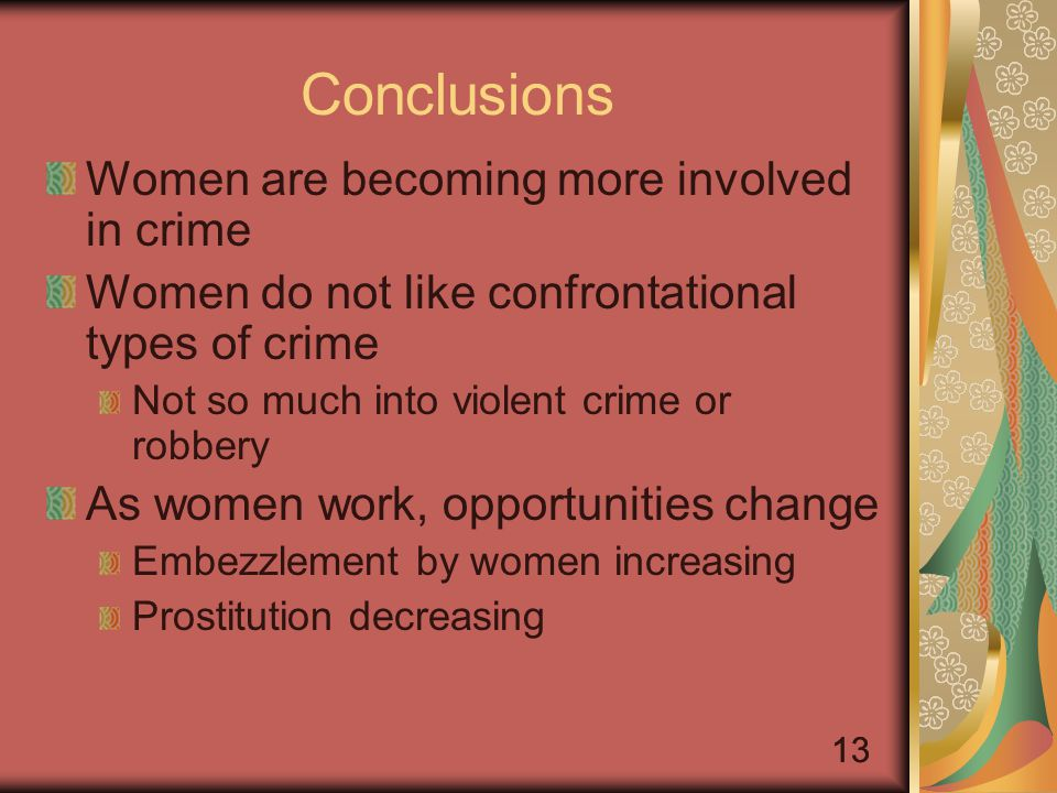 13 Conclusions Women are becoming more involved in crime Women do not like confrontational types of crime Not so much into violent crime or robbery As women work, opportunities change Embezzlement by women increasing Prostitution decreasing