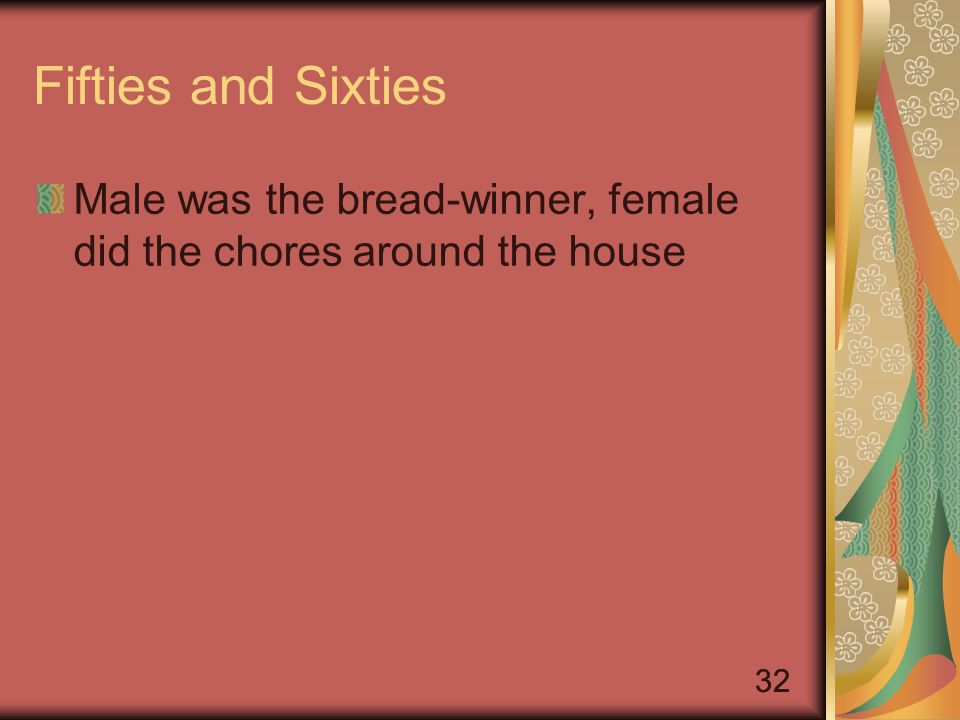 32 Fifties and Sixties Male was the bread-winner, female did the chores around the house