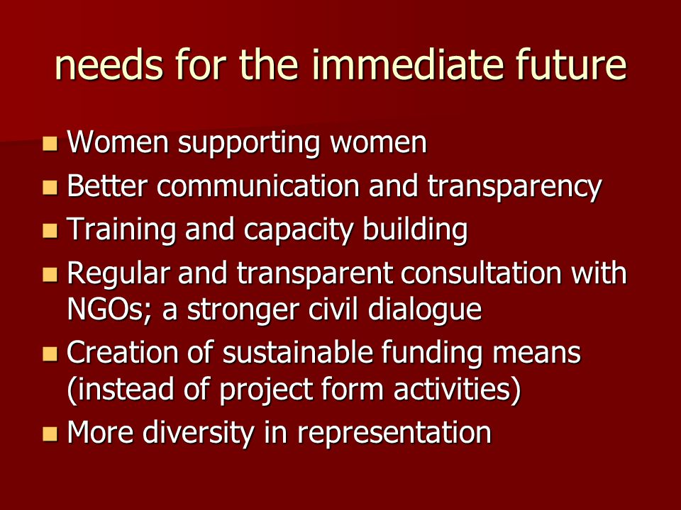 needs for the immediate future Women supporting women Women supporting women Better communication and transparency Better communication and transparency Training and capacity building Training and capacity building Regular and transparent consultation with NGOs; a stronger civil dialogue Regular and transparent consultation with NGOs; a stronger civil dialogue Creation of sustainable funding means (instead of project form activities) Creation of sustainable funding means (instead of project form activities) More diversity in representation More diversity in representation