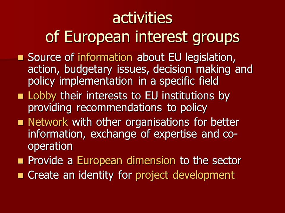 activities of European interest groups Source of information about EU legislation, action, budgetary issues, decision making and policy implementation in a specific field Source of information about EU legislation, action, budgetary issues, decision making and policy implementation in a specific field Lobby their interests to EU institutions by providing recommendations to policy Lobby their interests to EU institutions by providing recommendations to policy Network with other organisations for better information, exchange of expertise and co- operation Network with other organisations for better information, exchange of expertise and co- operation Provide a European dimension to the sector Provide a European dimension to the sector Create an identity for project development Create an identity for project development
