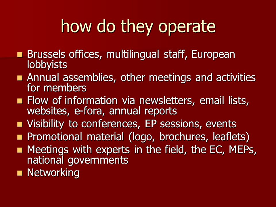 how do they operate Brussels offices, multilingual staff, European lobbyists Brussels offices, multilingual staff, European lobbyists Annual assemblies, other meetings and activities for members Annual assemblies, other meetings and activities for members Flow of information via newsletters, email lists, websites, e-fora, annual reports Flow of information via newsletters, email lists, websites, e-fora, annual reports Visibility to conferences, EP sessions, events Visibility to conferences, EP sessions, events Promotional material (logo, brochures, leaflets) Promotional material (logo, brochures, leaflets) Meetings with experts in the field, the EC, MEPs, national governments Meetings with experts in the field, the EC, MEPs, national governments Networking Networking