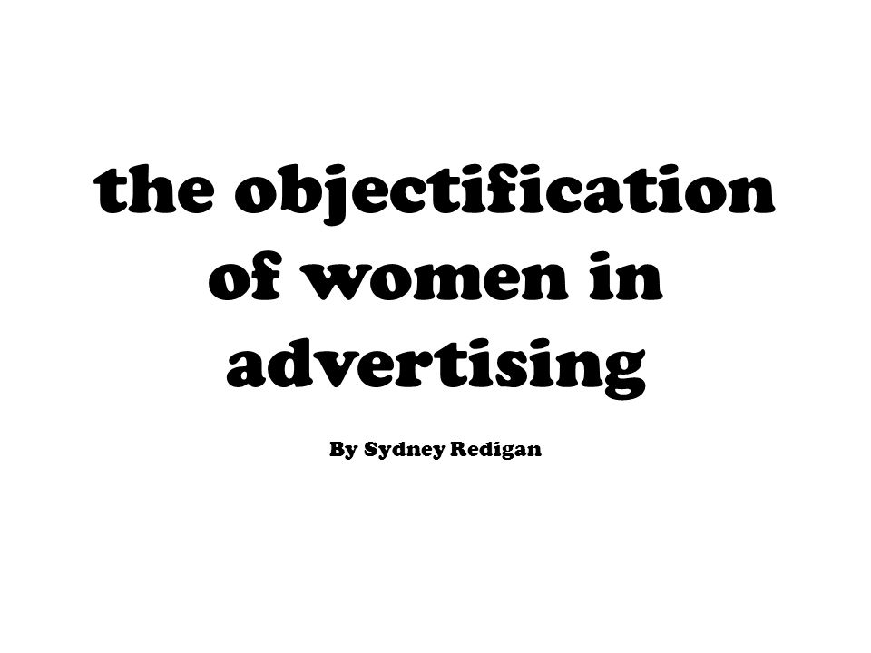 the objectification of women in advertising By Sydney Redigan