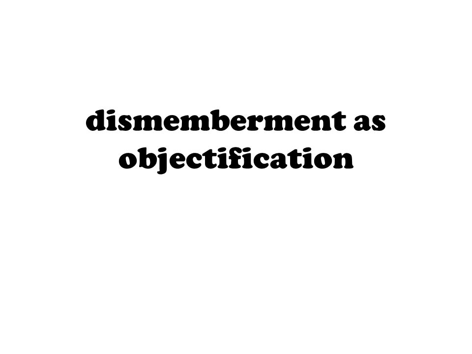 dismemberment as objectification