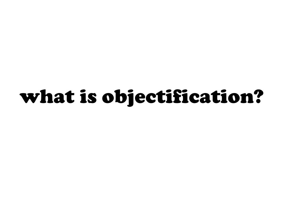 objectification is making into an object one who is not an object but a person.