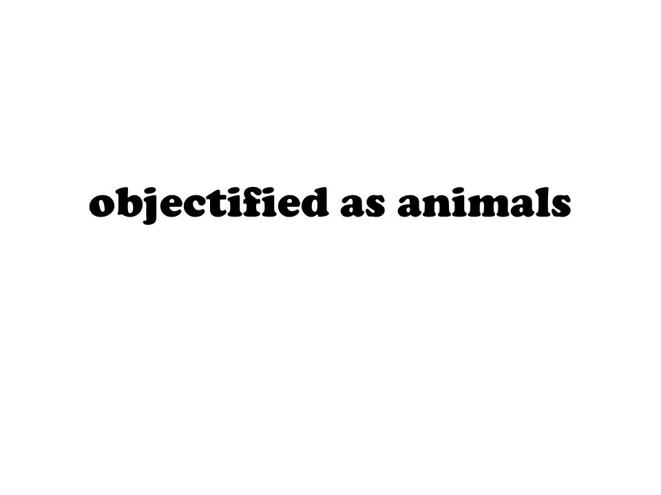 objectified as animals