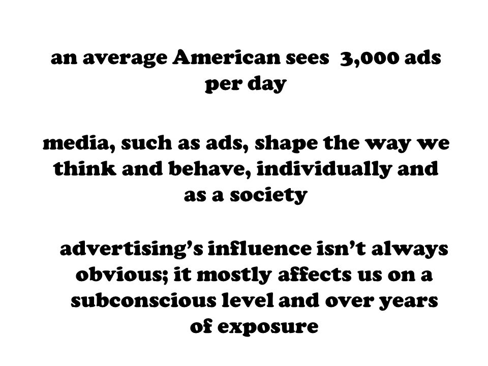 media, such as ads, shape the way we think and behave, individually and as a society an average American sees 3,000 ads per day advertising's influenc
