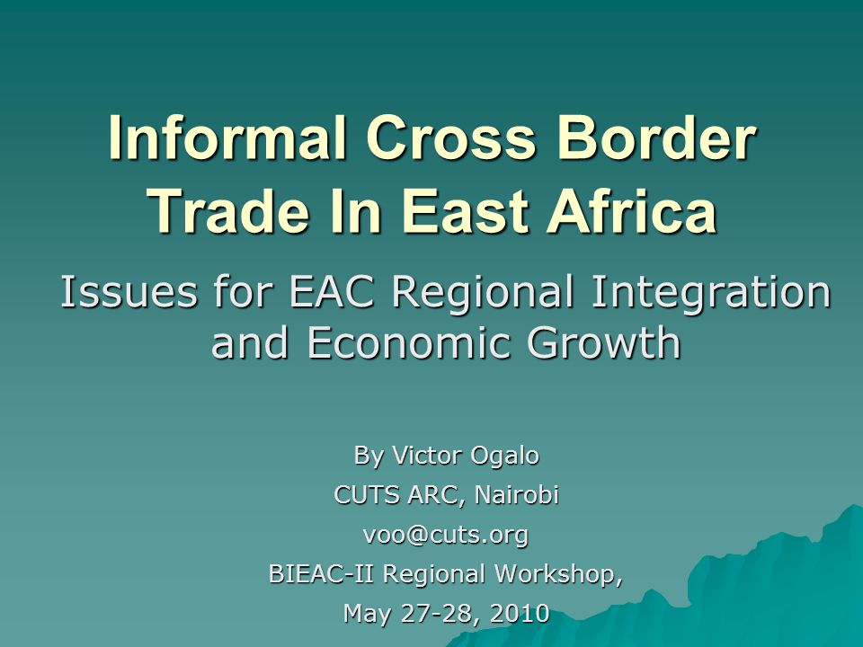 Informal Cross Border Trade In East Africa Issues for EAC Regional Integration and Economic Growth By Victor Ogalo CUTS ARC, Nairobi voo@cuts.org BIEAC-II Regional Workshop, May 27-28, 2010