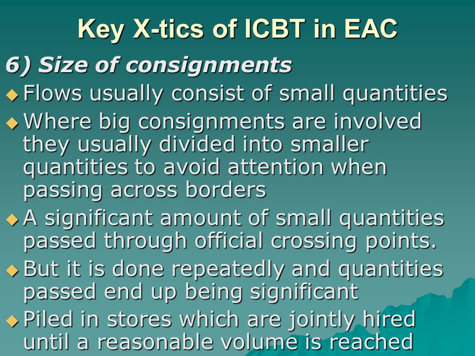 Key X-tics of ICBT in EAC 6) Size of consignments  Flows usually consist of small quantities  Where big consignments are involved they usually divided into smaller quantities to avoid attention when passing across borders  A significant amount of small quantities passed through official crossing points.
