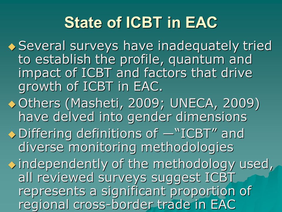 State of ICBT in EAC  Several surveys have inadequately tried to establish the profile, quantum and impact of ICBT and factors that drive growth of ICBT in EAC.