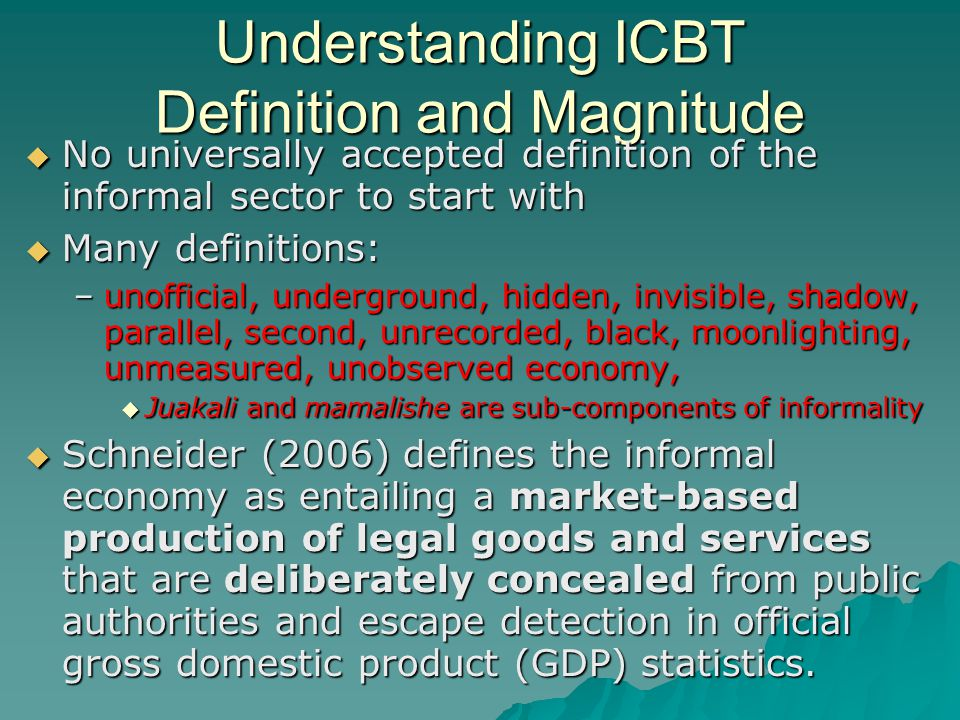 Understanding ICBT Definition and Magnitude  No universally accepted definition of the informal sector to start with  Many definitions: –unofficial, underground, hidden, invisible, shadow, parallel, second, unrecorded, black, moonlighting, unmeasured, unobserved economy,  Juakali and mamalishe are sub-components of informality  Schneider (2006) defines the informal economy as entailing a market-based production of legal goods and services that are deliberately concealed from public authorities and escape detection in official gross domestic product (GDP) statistics.