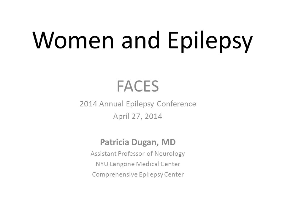 Women and Epilepsy FACES 2014 Annual Epilepsy Conference April 27, 2014 Patricia Dugan, MD Assistant Professor of Neurology NYU Langone Medical Center