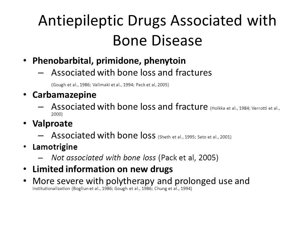 Antiepileptic Drugs Associated with Bone Disease Phenobarbital, primidone, phenytoin – Associated with bone loss and fractures (Gough et al., 1986; Va