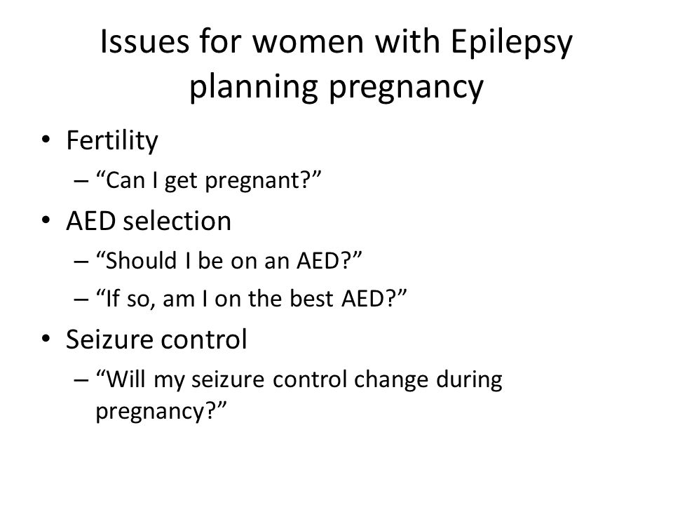 """Issues for women with Epilepsy planning pregnancy Fertility – """"Can I get pregnant?"""" AED selection – """"Should I be on an AED?"""" – """"If so, am I on the bes"""