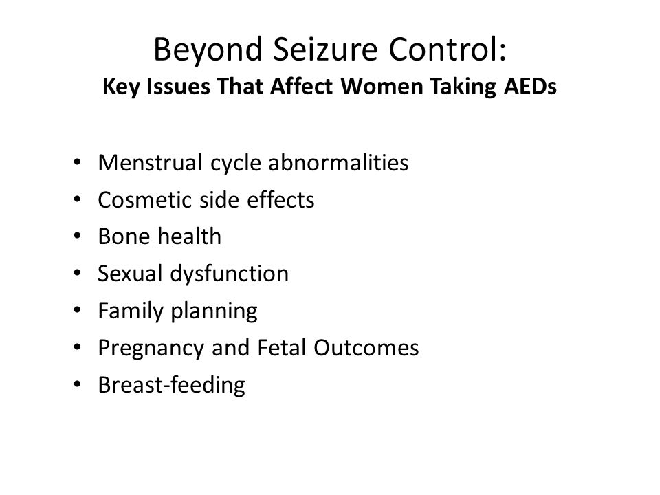 Beyond Seizure Control: Key Issues That Affect Women Taking AEDs Menstrual cycle abnormalities Cosmetic side effects Bone health Sexual dysfunction Fa