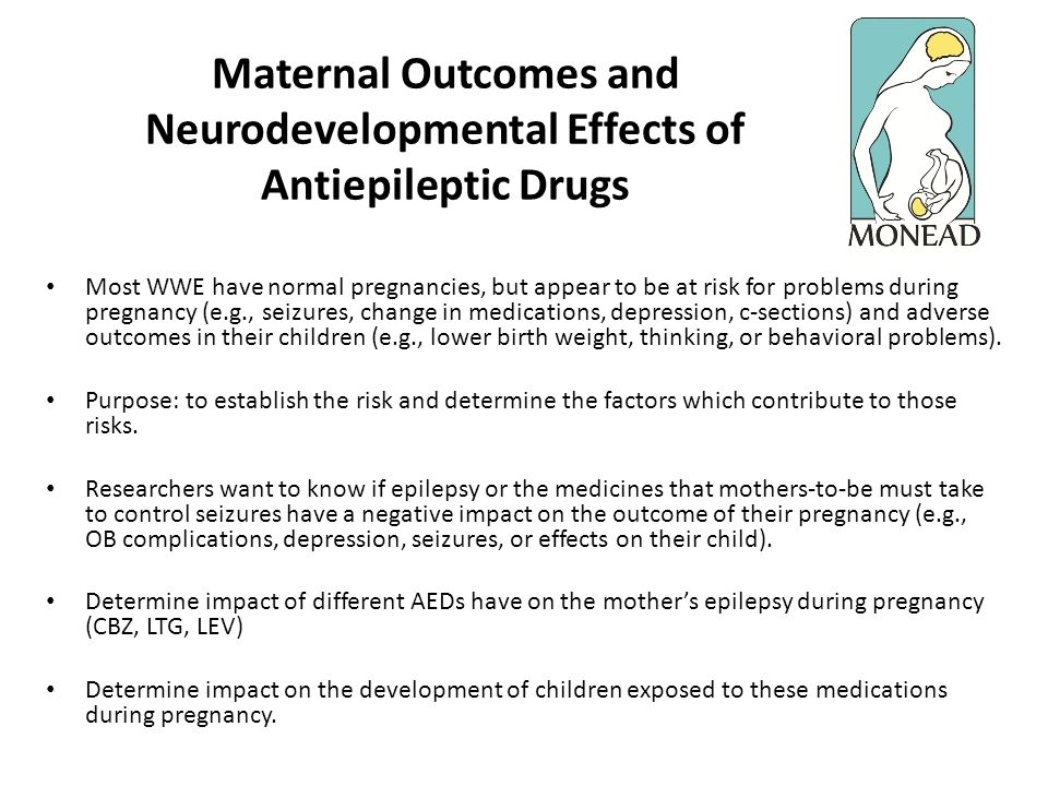 Maternal Outcomes and Neurodevelopmental Effects of Antiepileptic Drugs Most WWE have normal pregnancies, but appear to be at risk for problems during