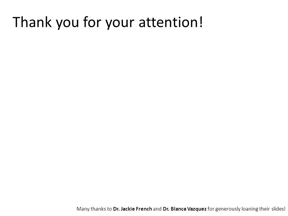 Thank you for your attention! Many thanks to Dr. Jackie French and Dr. Blanca Vazquez for generously loaning their slides!