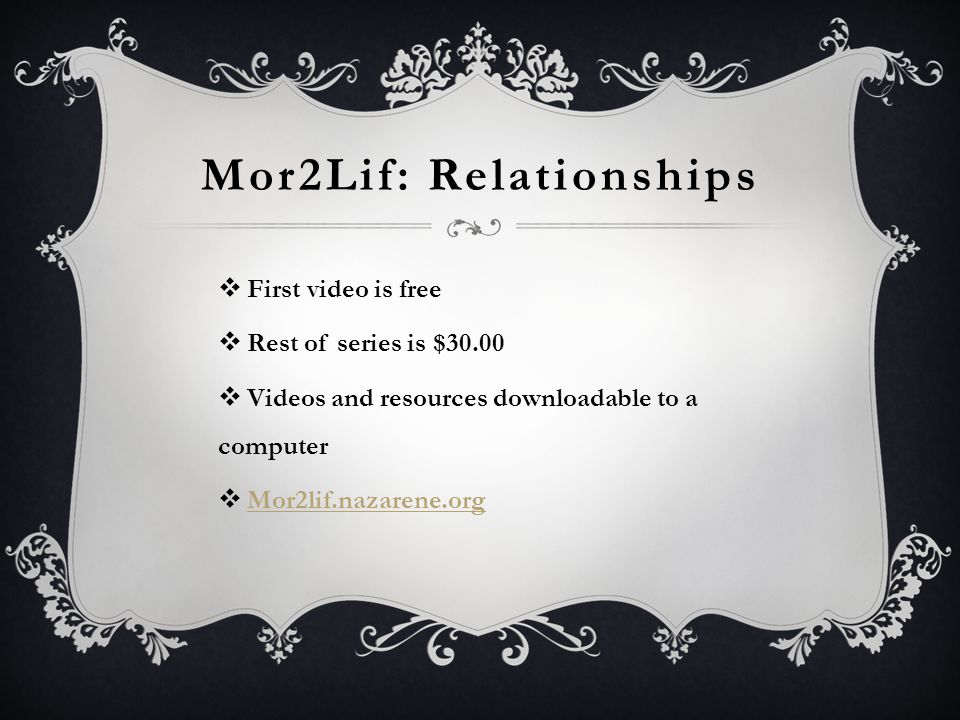 Mor2Lif: Relationships  First video is free  Rest of series is $30.00  Videos and resources downloadable to a computer  Mor2lif.nazarene.org Mor2l