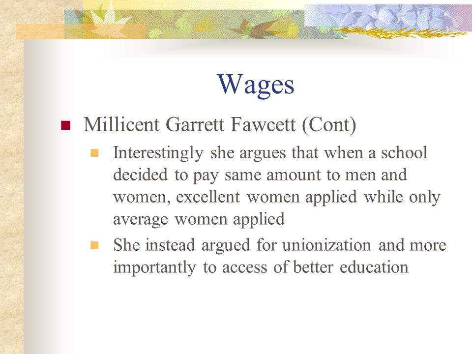 Wages Millicent Garrett Fawcett (Cont) Interestingly she argues that when a school decided to pay same amount to men and women, excellent women applied while only average women applied She instead argued for unionization and more importantly to access of better education