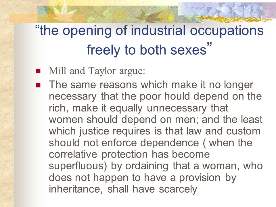 the opening of industrial occupations freely to both sexes Mill and Taylor argue: The same reasons which make it no longer necessary that the poor hould depend on the rich, make it equally unnecessary that women should depend on men; and the least which justice requires is that law and custom should not enforce dependence ( when the correlative protection has become superfluous) by ordaining that a woman, who does not happen to have a provision by inheritance, shall have scarcely